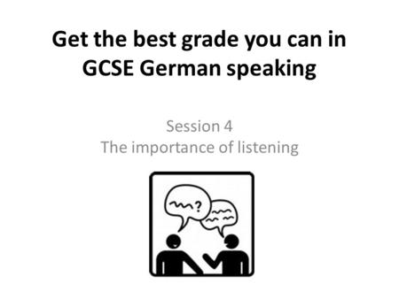 Get the best grade you can in GCSE German speaking Session 4 The importance of listening.