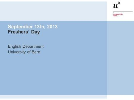 September 13th, 2013 Freshers Day English Department University of Bern.