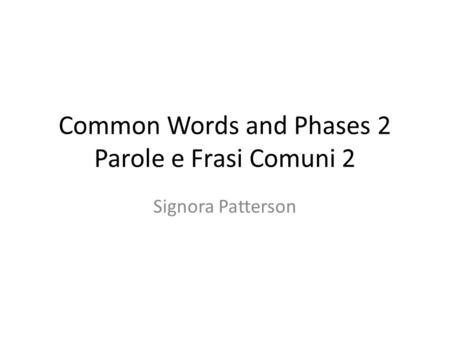 Common Words and Phases 2 Parole e Frasi Comuni 2 Signora Patterson.