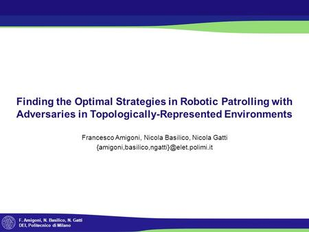 F. Amigoni, N. Basilico, N. Gatti DEI, Politecnico di Milano Finding the Optimal Strategies in Robotic Patrolling with Adversaries in Topologically-Represented.
