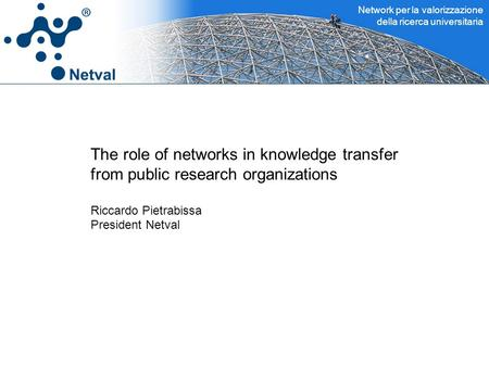 Network per la valorizzazione della ricerca universitaria The role of networks in knowledge transfer from public research organizations Riccardo Pietrabissa.