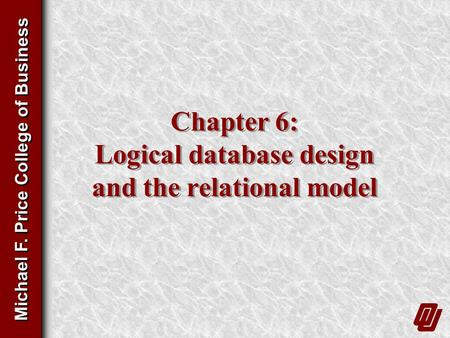 Michael F. Price College of Business Chapter 6: Logical database design and the relational model.