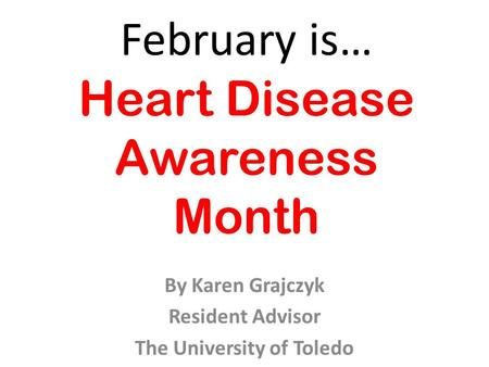 February is… Heart Disease Awareness Month By Karen Grajczyk Resident Advisor The University of Toledo.