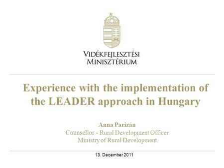 Experience with the implementation of the LEADER approach in Hungary Anna Parizán Counsellor - Rural Development Officer Ministry of Rural Development.