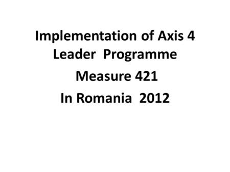 Implementation of Axis 4 Leader Programme Measure 421 In Romania 2012.
