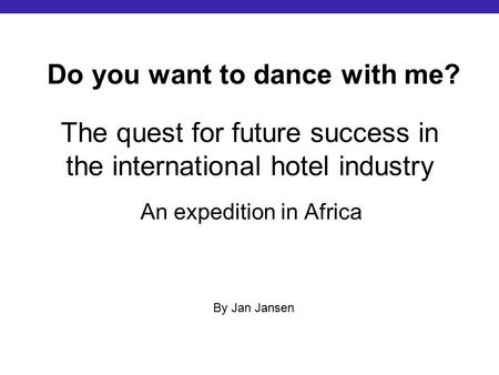 The quest for future success in the international hotel industry An expedition in Africa Do you want to dance with me? By Jan Jansen.