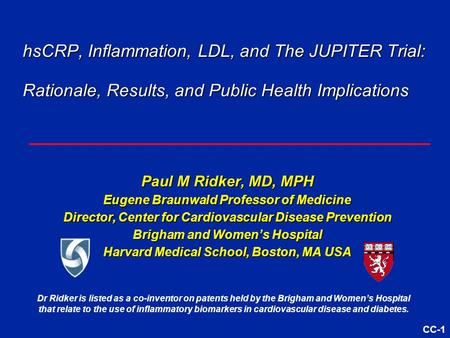 CC-1 hsCRP, Inflammation, LDL, and The JUPITER Trial: Rationale, Results, and Public Health Implications Paul M Ridker, MD, MPH Eugene Braunwald Professor.