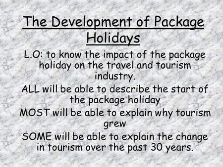 The Development of Package Holidays L.O: to know the impact of the package holiday on the travel and tourism industry. ALL will be able to describe the.