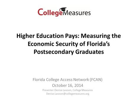 Florida College Access Network (FCAN) October 16, 2014 Presenter: Denise Lawson, College Measures Higher Education Pays:
