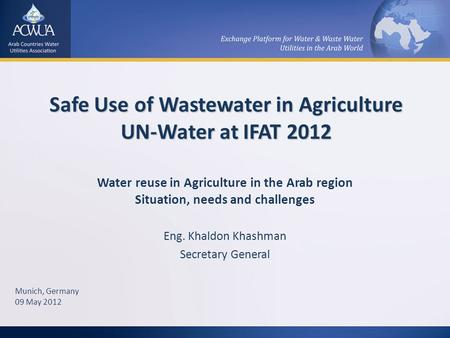 Safe Use of Wastewater in Agriculture UN-Water at IFAT 2012 Water reuse in Agriculture in the Arab region Situation, needs and challenges Eng. Khaldon.