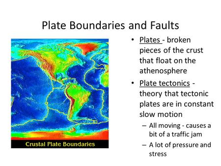 Plate Boundaries and Faults Plates - broken pieces of the crust that float on the athenosphere Plate tectonics - theory that tectonic plates are in constant.