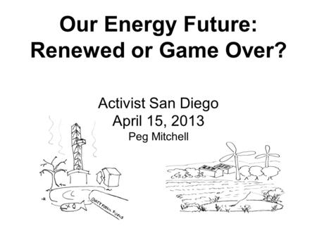 Our Energy Future: Renewed or Game Over? Activist San Diego April 15, 2013 Peg Mitchell.
