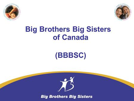 Big Brothers Big Sisters of Canada (BBBSC). Started in Canada in 1913 (Toronto) Serve Canadian Youth with the highest quality volunteer based mentoring.