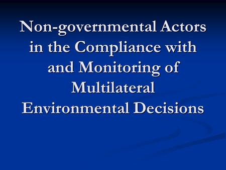 Non-governmental Actors in the Compliance with and Monitoring of Multilateral Environmental Decisions.
