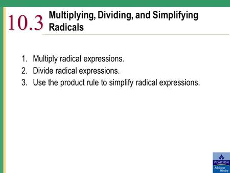 Multiplying, Dividing, and Simplifying Radicals 10.3 1.Multiply radical expressions. 2.Divide radical expressions. 3.Use the product rule to simplify radical.