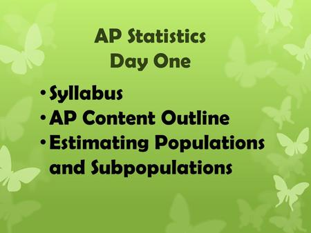 AP Statistics Day One Syllabus AP Content Outline Estimating Populations and Subpopulations.