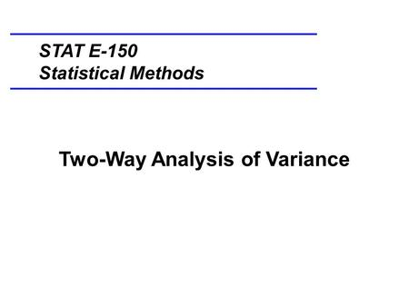 Two-Way Analysis of Variance STAT E-150 Statistical Methods.