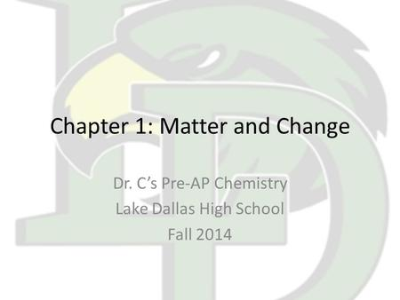 Chapter 1: Matter and Change Dr. C's Pre-AP Chemistry Lake Dallas High School Fall 2014.