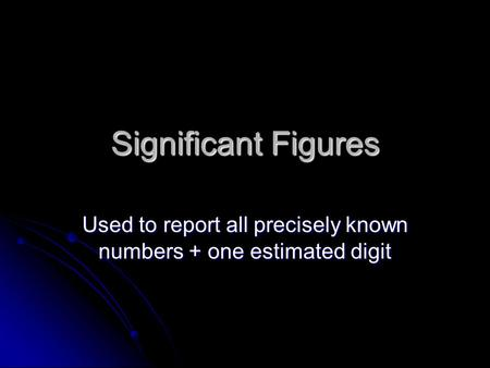 Significant Figures Used to report all precisely known numbers + one estimated digit.