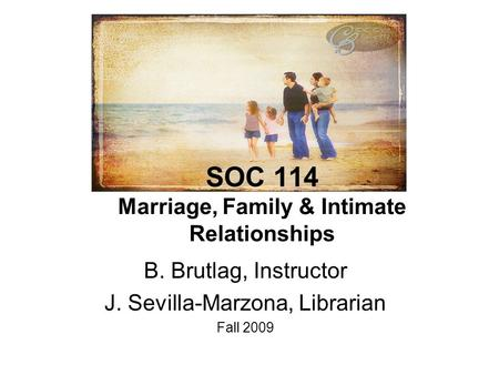 SOC 114 Marriage, Family & Intimate Relationships B. Brutlag, Instructor J. Sevilla-Marzona, Librarian Fall 2009.