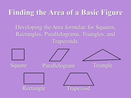 Finding the Area of a Basic Figure Developing the Area formulae for Squares, Rectangles, Parallelograms, Triangles, and Trapezoids. Square Parallelogram.
