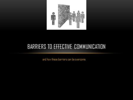 And how these barriers can be overcome. BARRIERS TO EFFECTIVE COMMUNICATION.