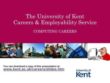 The University of Kent Careers & Employability Service COMPUTING CAREERS You can download a copy of this presentation at www.kent.ac.uk/careers/slides.htm.
