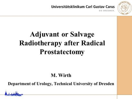 M. Wirth Department of Urology, Technical University of Dresden Adjuvant or Salvage Radiotherapy after Radical Prostatectomy.