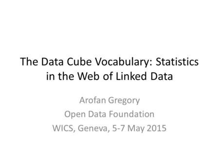 The Data Cube Vocabulary: Statistics in the Web of Linked Data Arofan Gregory Open Data Foundation WICS, Geneva, 5-7 May 2015.