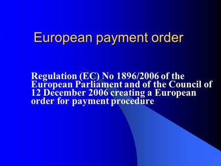 European payment order Regulation (EC) No 1896/2006 of the European Parliament and of the Council of 12 December 2006 creating a European order for payment.