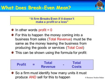 "© Business Studies Online ""A firm Breaks Even if it doesn't make a profit or a loss"" In other words profit = 0 For this to happen the money coming into."