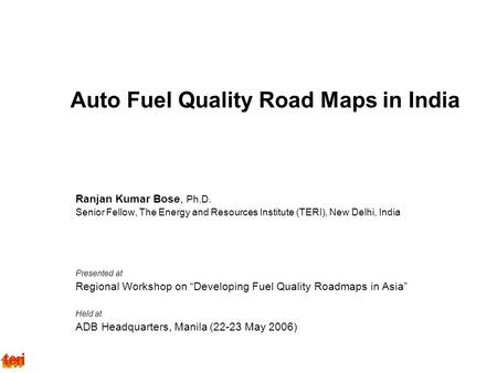 Auto Fuel Quality Road Maps in India Ranjan Kumar Bose, Ph.D. Senior Fellow, The Energy and Resources Institute (TERI), New Delhi, India Presented at Regional.