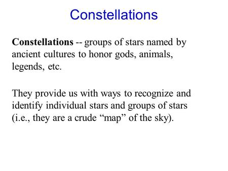Constellations Constellations -- groups of stars named by ancient cultures to honor gods, animals, legends, etc. They provide us with ways to recognize.
