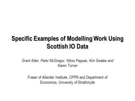 Specific Examples of Modelling Work Using Scottish IO Data Grant Allan, Peter McGregor, Nikos Pappas, Kim Swales and Karen Turner Fraser of Allander Institute,