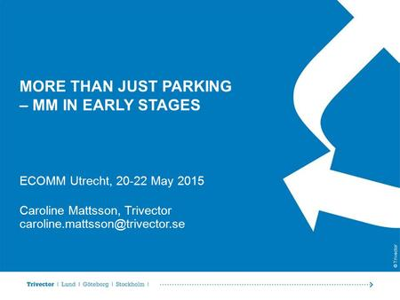 © Trivector MORE THAN JUST PARKING – MM IN EARLY STAGES ECOMM Utrecht, 20-22 May 2015 Caroline Mattsson, Trivector