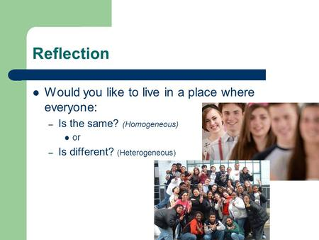 Reflection Would you like to live in a place where everyone: – Is the same? (Homogeneous) or – Is different? (Heterogeneous)