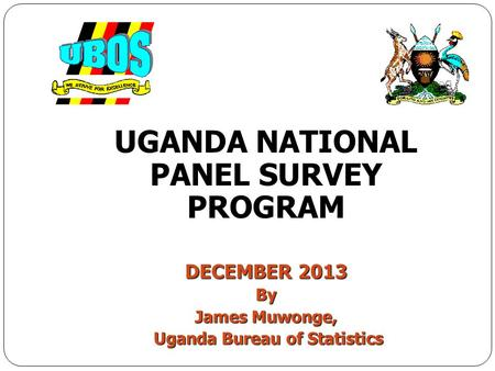 UGANDA NATIONAL PANEL SURVEY PROGRAM DECEMBER 2013 By James Muwonge, Uganda Bureau of Statistics Uganda Bureau of Statistics.
