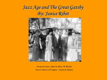 Jazz Age By: Janice Jazz Age and The Great Gatsby By: Janice Ribet Group of women / photo by Harry M. Rhoads. Source: Library of Congress – American Memory.
