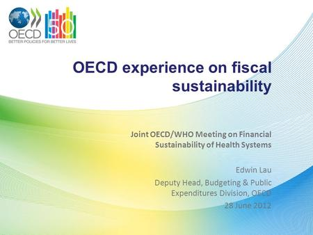 OECD experience on fiscal sustainability Joint OECD/WHO Meeting on Financial Sustainability of Health Systems Edwin Lau Deputy Head, Budgeting & Public.