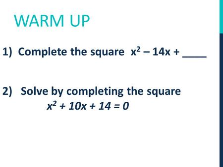 WARM UP 1) Complete the square x 2 – 14x + ____ 2) Solve by completing the square x 2 + 10x + 14 = 0.