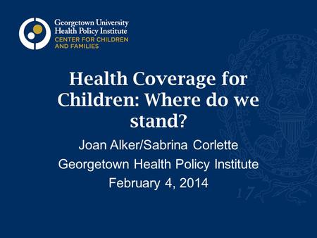 Health Coverage for Children: Where do we stand? Joan Alker/Sabrina Corlette Georgetown Health Policy Institute February 4, 2014.