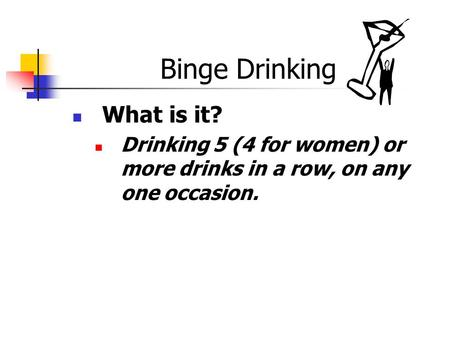 Binge Drinking What is it? Drinking 5 (4 for women) or more drinks in a row, on any one occasion.