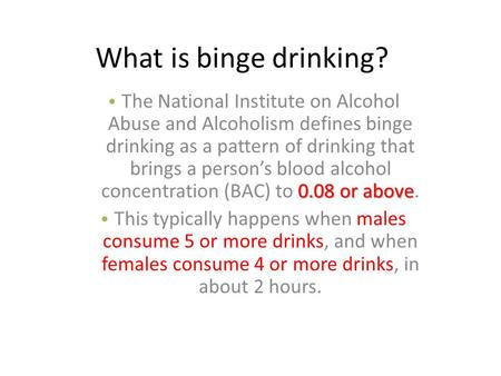 What is binge drinking? 0.08 or above The National Institute on Alcohol Abuse and Alcoholism defines binge drinking as a pattern of drinking that brings.