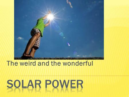 The weird and the wonderful.  The history of solar power can be traced back to the 7th Century B.C. During this time, magnifying glasses used the sun's.
