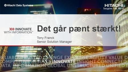 © Hitachi Data Systems Corporation 2014. All rights reserved. 1 1 Det går pænt stærkt! Tony Franck Senior Solution Manager.