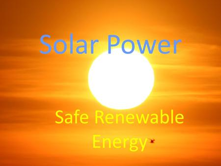 Solar Power Safe Renewable Energy. What is solar power? Solar power is energy derived from the sun and converted to electricity or heat. It is a source.