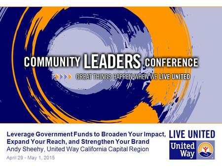 April 29 - May 1, 2015 Leverage Government Funds to Broaden Your Impact, Expand Your Reach, and Strengthen Your Brand Andy Sheehy, United Way California.