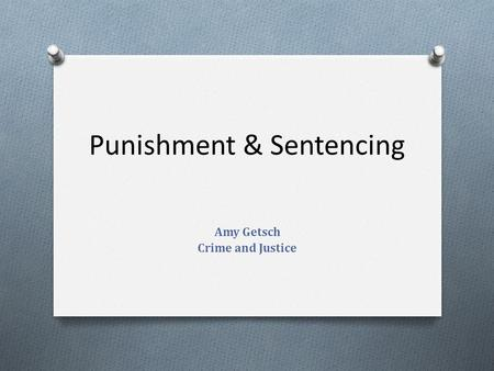Punishment & Sentencing Amy Getsch Crime and Justice.
