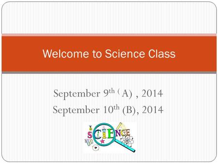 September 9 th ( A), 2014 September 10 th (B), 2014 Welcome to Science Class.