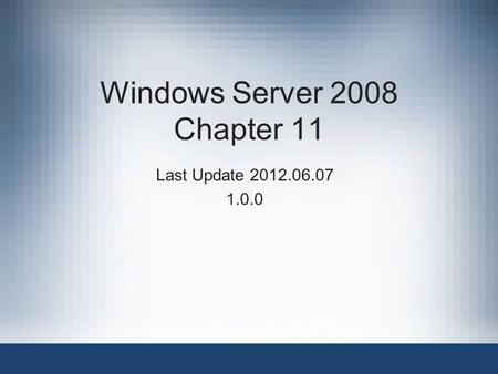 Windows Server 2008 Chapter 11 Last Update 2012.06.07 1.0.0.